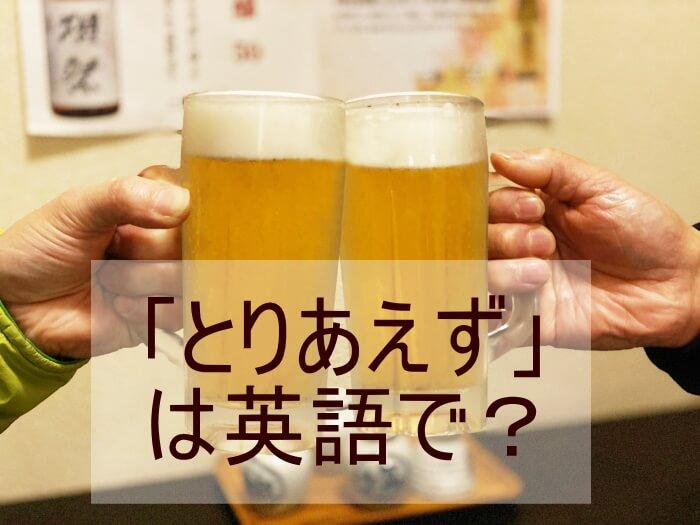 「とりあえず」は英語で?ビールで乾杯
